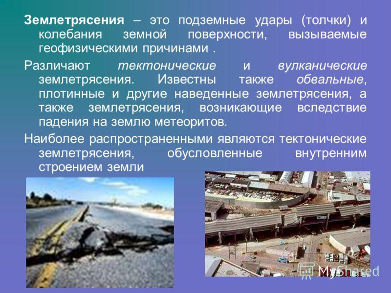 Землетрясения – это подземные удары (толчки) и колебания земной поверхности, вызываемые геофизическими причинами. Различают тектонические и вулканические землетрясения. Известны также обвальные, плотинные и другие наведенные землетрясения, а также зе