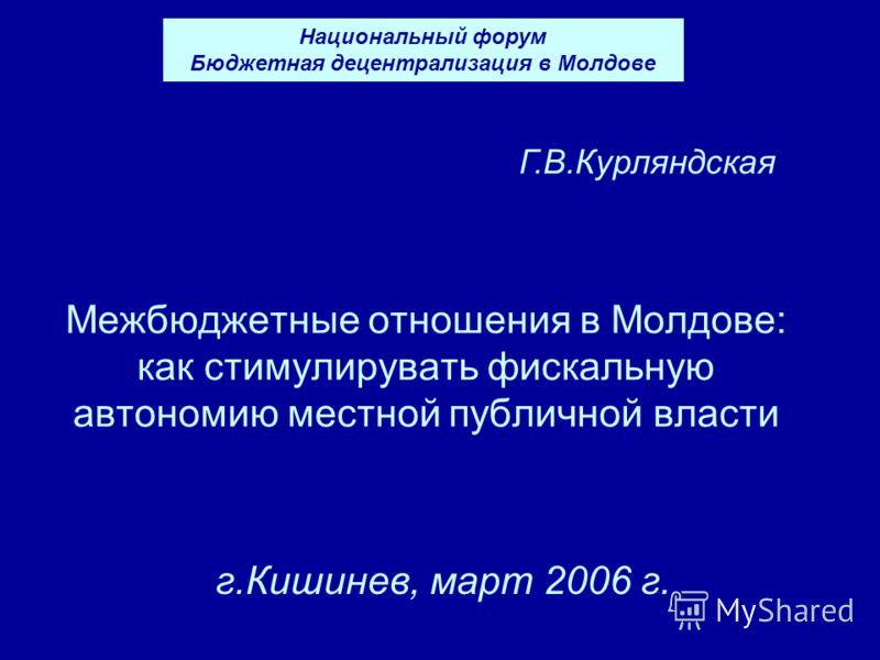 Межбюджетные отношения в Молдове: как стимулирувать фискальную автономию местной публичной власти г.Кишинев, март 2006 г. Г.В.Курляндская Национальный форум Бюджетная децентрализация в Молдове