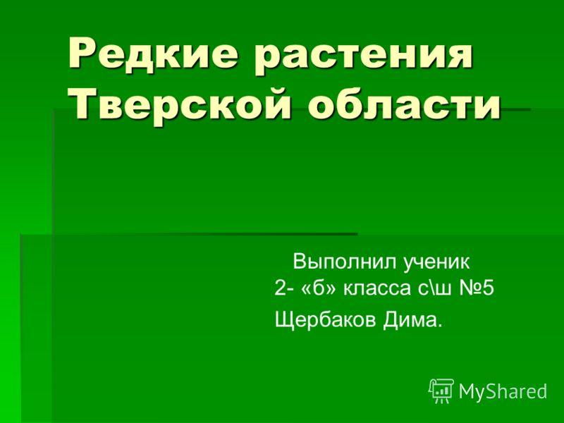 Редкие растения Тверской области Выполнил ученик 2- «б» класса с\ш 5 Щербаков Дима.