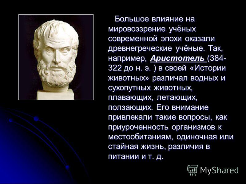 Большое влияние на мировоззрение учёных современной эпохи оказали древнегреческие учёные. Так, например, Аристотель (384- 322 до н. э. ) в своей «Истории животных» различал водных и сухопутных животных, плавающих, летающих, ползающих. Его внимание пр