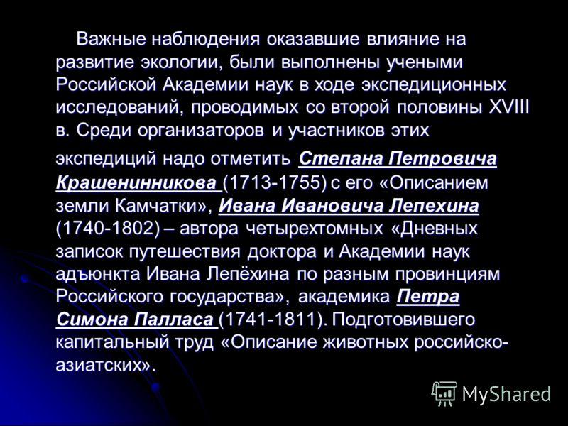 Важные наблюдения оказавшие влияние на развитие экологии, были выполнены учеными Российской Академии наук в ходе экспедиционных исследований, проводимых со второй половины XVIII в. Среди организаторов и участников этих экспедиций надо отметить Степан