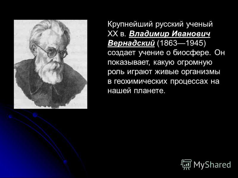 Крупнейший русский ученый XX в. Владимир Иванович Вернадский (18631945) создает учение о биосфере. Он показывает, какую огромную роль играют живые организмы в геохимических процессах на нашей планете.