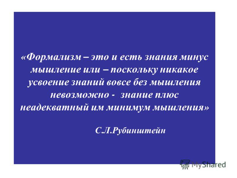 « Формализм – это и есть знания минус мышление или – поскольку никакое усвоение знаний вовсе без мышления невозможно - знание плюс неадекватный им минимум мышления » С. Л. Рубинштейн