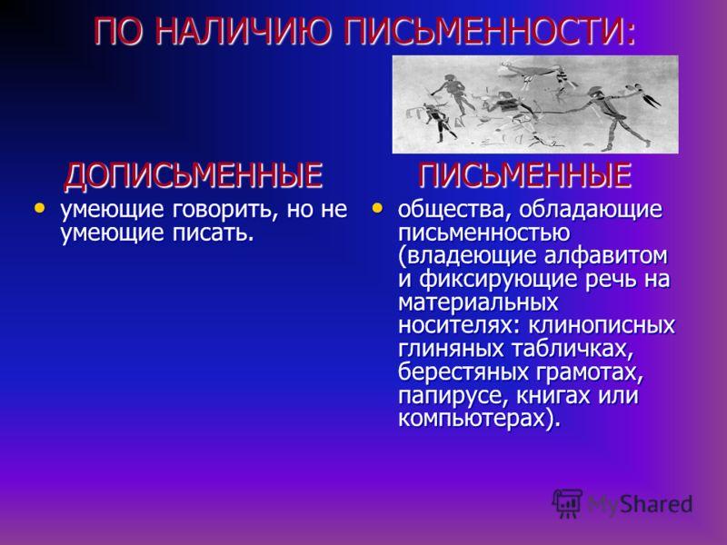 ПО НАЛИЧИЮ ПИСЬМЕННОСТИ: ПИСЬМЕННЫЕ общества, обладающие письменностью (владеющие алфавитом и фиксирующие речь на материальных носителях: клинописных глиняных табличках, берестяных грамотах, папирусе, книгах или компьютерах). общества, обладающие пис