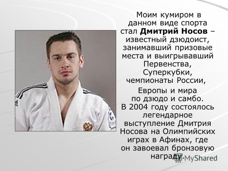 Моим кумиром в данном виде спорта стал Дмитрий Носов – известный дзюдоист, занимавший призовые места и выигрывавший Первенства, Суперкубки, чемпионаты России, Европы и мира по дзюдо и самбо. В 2004 году состоялось легендарное выступление Дмитрия Носо