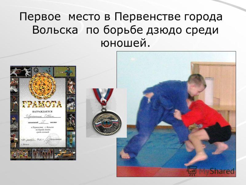 Первое место в Первенстве города Вольска по борьбе дзюдо среди юношей.