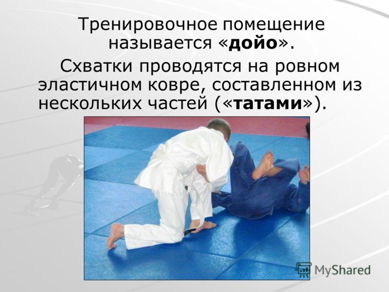 Тренировочное помещение называется «дойо». Схватки проводятся на ровном эластичном ковре, составленном из нескольких частей («татами»).
