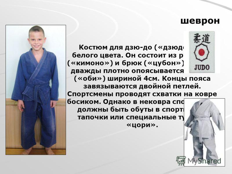 Костюм для дзю-до («дзюдоги» - белого цвета. Он состоит из рубашки («кимоно») и брюк («цубон»). Кимоно дважды плотно опоясывается поясом («оби») шириной 4см. Концы пояса завязываются двойной петлей. Спортсмены проводят схватки на ковре босиком. Однак
