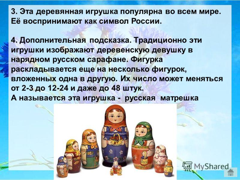 3. Эта деревянная игрушка популярна во всем мире. Её воспринимают как символ России. 4. Дополнительная подсказка. Традиционно эти игрушки изображают деревенскую девушку в нарядном русском сарафане. Фигурка раскладывается еще на несколько фигурок, вло