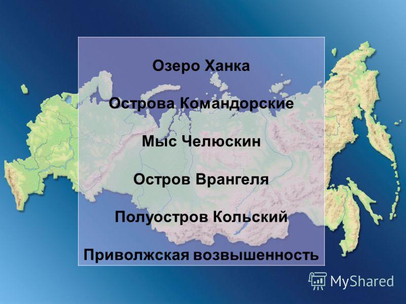 Озеро Ханка Острова Командорские Мыс Челюскин Остров Врангеля Полуостров Кольский Приволжская возвышенность