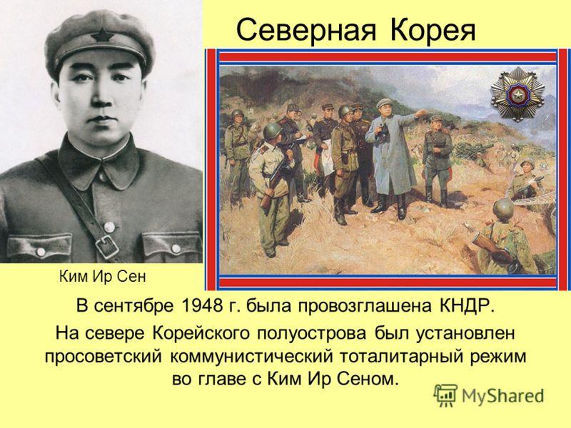 Северная Корея В сентябре 1948 г. была провозглашена КНДР. На севере Корейского полуострова был установлен просоветский коммунистический тоталитарный режим во главе с Ким Ир Сеном. Ким Ир Сен