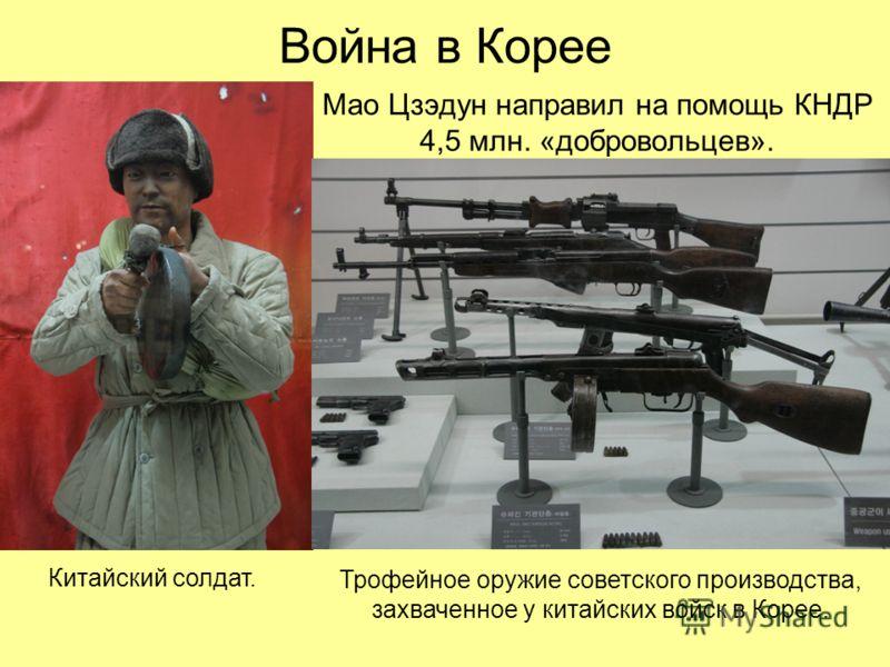 Война в Корее Мао Цзэдун направил на помощь КНДР 4,5 млн. «добровольцев». Трофейное оружие советского производства, захваченное у китайских войск в Корее. Китайский солдат.