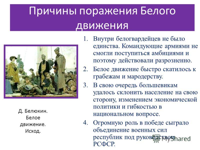 Причины поражения Белого движения 1.Внутри белогвардейцев не было единства. Командующие армиями не смогли поступиться амбициями и поэтому действовали разрозненно. 2.Белое движение быстро скатилось к грабежам и мародерству. 3.В свою очередь большевика