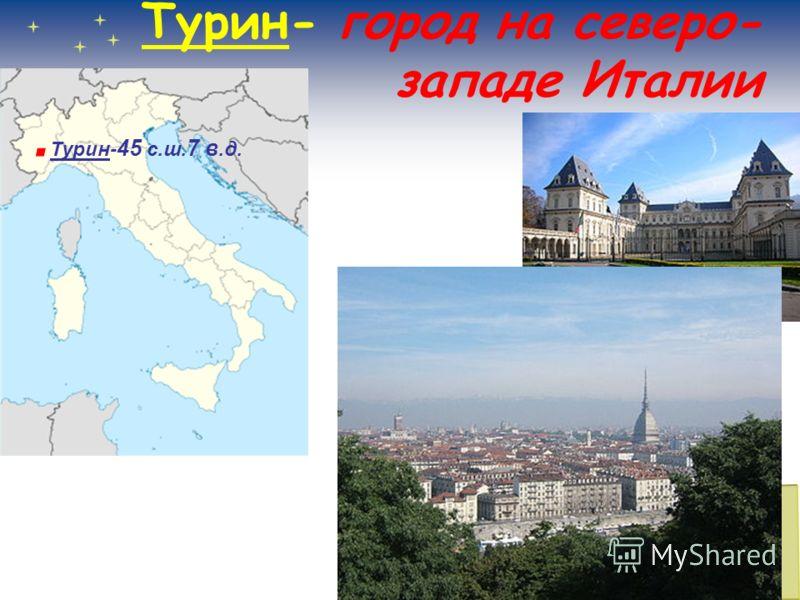 Турин- город на северо- западе Италии. Турин- 45 с.ш. 7 в.д.