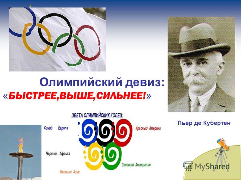 Олимпийский девиз: « БЫСТРЕЕ,ВЫШЕ,СИЛЬНЕЕ! » Пьер де Кубертен