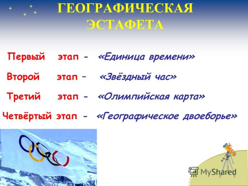 ГЕОГРАФИЧЕСКАЯ ЭСТАФЕТА Первый этап - «Единица времени» Второй этап – «Звёздный час» Третий этап - «Олимпийская карта» Четвёртый этап - «Географическое двоеборье»