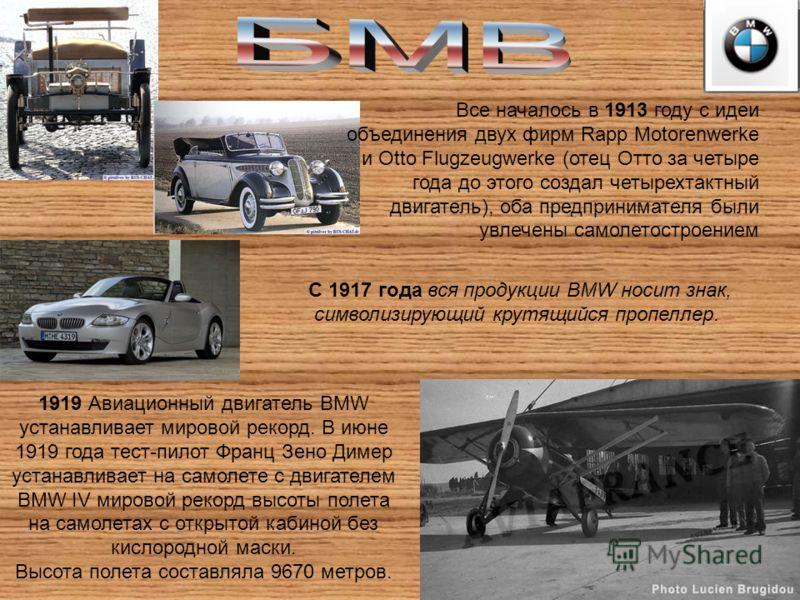 С 1917 года вся продукции BMW носит знак, символизирующий крутящийся пропеллер. 1919 Авиационный двигатель BMW устанавливает мировой рекорд. В июне 1919 года тест-пилот Франц Зено Димер устанавливает на самолете с двигателем BMW IV мировой рекорд выс