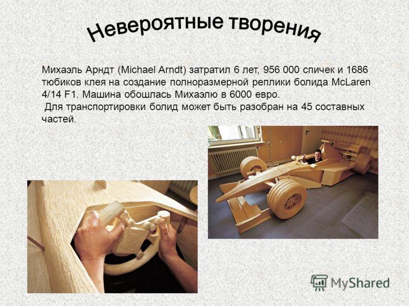 Михаэль Арндт (Michael Arndt) затратил 6 лет, 956 000 спичек и 1686 тюбиков клея на создание полноразмерной реплики болида McLaren 4/14 F1. Машина обошлась Михаэлю в 6000 евро. Для транспортировки болид может быть разобран на 45 составных частей.