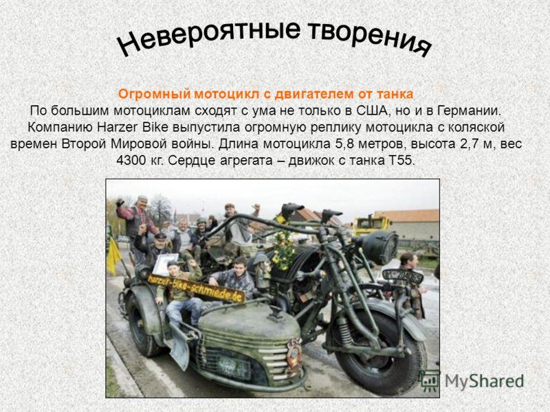 Огромный мотоцикл с двигателем от танка По большим мотоциклам сходят с ума не только в США, но и в Германии. Компанию Harzer Bike выпустила огромную реплику мотоцикла с коляской времен Второй Мировой войны. Длина мотоцикла 5,8 метров, высота 2,7 м, в