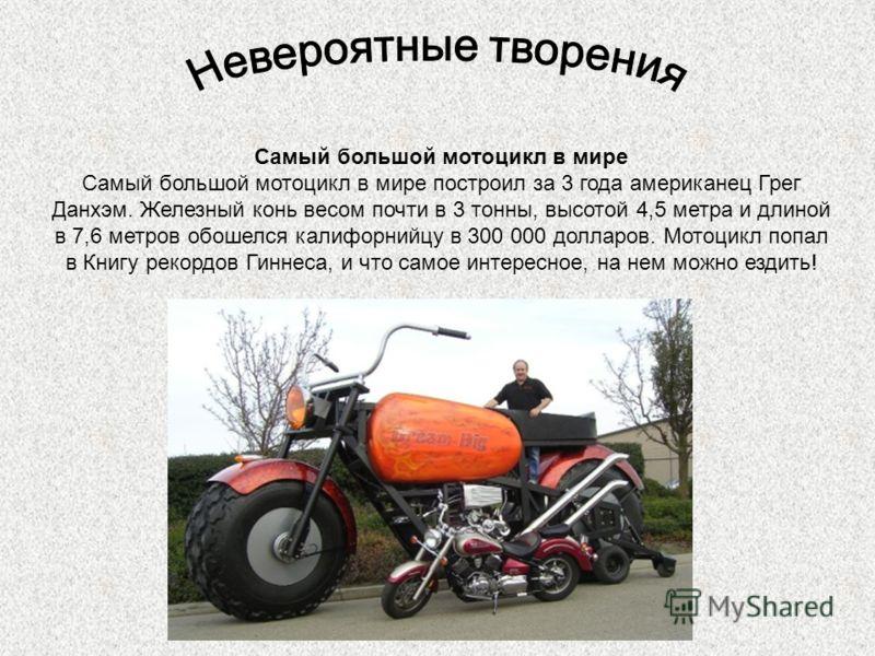 Самый большой мотоцикл в мире Самый большой мотоцикл в мире построил за 3 года американец Грег Данхэм. Железный конь весом почти в 3 тонны, высотой 4,5 метра и длиной в 7,6 метров обошелся калифорнийцу в 300 000 долларов. Мотоцикл попал в Книгу рекор