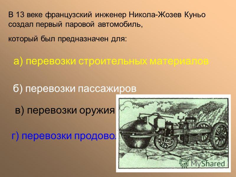 а) перевозки строительных материалов б) перевозки пассажиров в) перевозки оружия г) перевозки продовольствия В 13 веке французский инженер Никола-Жозев Куньо создал первый паровой автомобиль, который был предназначен для:
