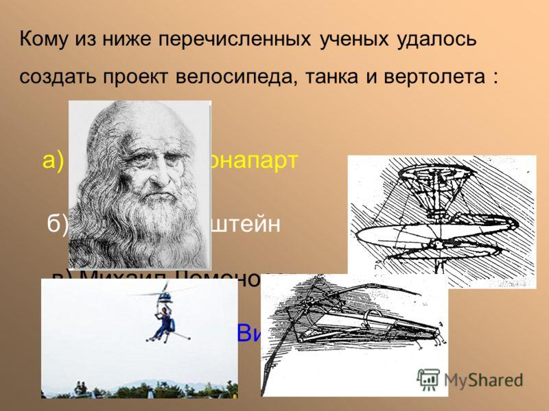 а) Наполеон Бонапарт б) Альберт Энштейн в) Михаил Ломоносов г) Леонардо да Винчи Кому из ниже перечисленных ученых удалось создать проект велосипеда, танка и вертолета :