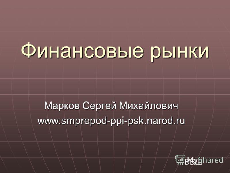 Финансовые рынки Марков Сергей Михайлович www.smprepod-ppi-psk.narod.ru ВБШ