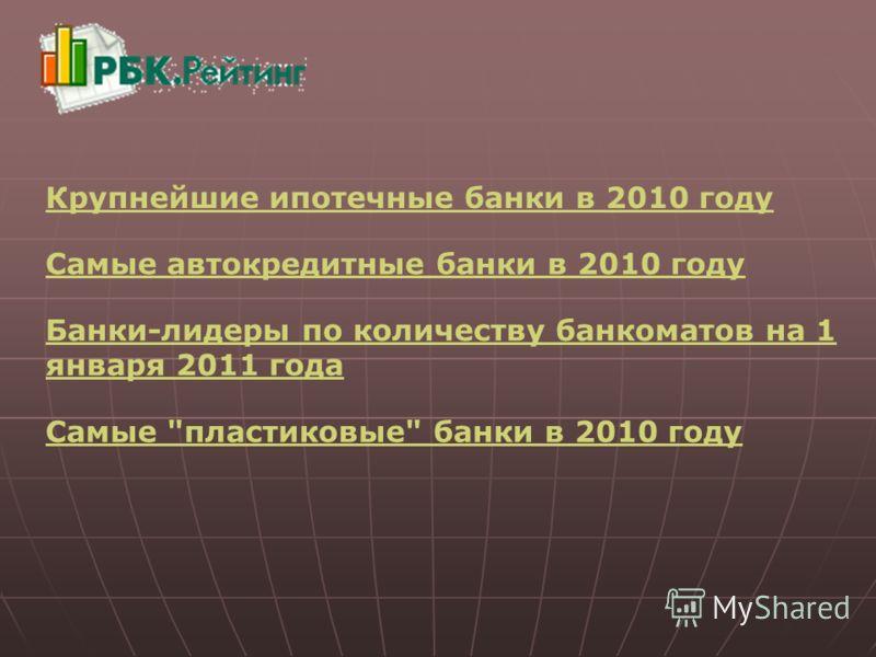 Крупнейшие ипотечные банки в 2010 году Самые автокредитные банки в 2010 году Банки-лидеры по количеству банкоматов на 1 января 2011 года Самые пластиковые банки в 2010 году