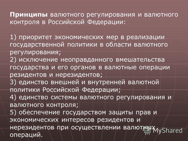 Принципы валютного регулирования и валютного контроля в Российской Федерации: 1) приоритет экономических мер в реализации государственной политики в области валютного регулирования; 2) исключение неоправданного вмешательства государства и его органов