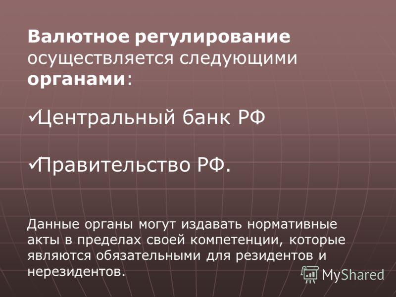 Валютное регулирование осуществляется следующими органами: Центральный банк РФ Правительство РФ. Данные органы могут издавать нормативные акты в пределах своей компетенции, которые являются обязательными для резидентов и нерезидентов.