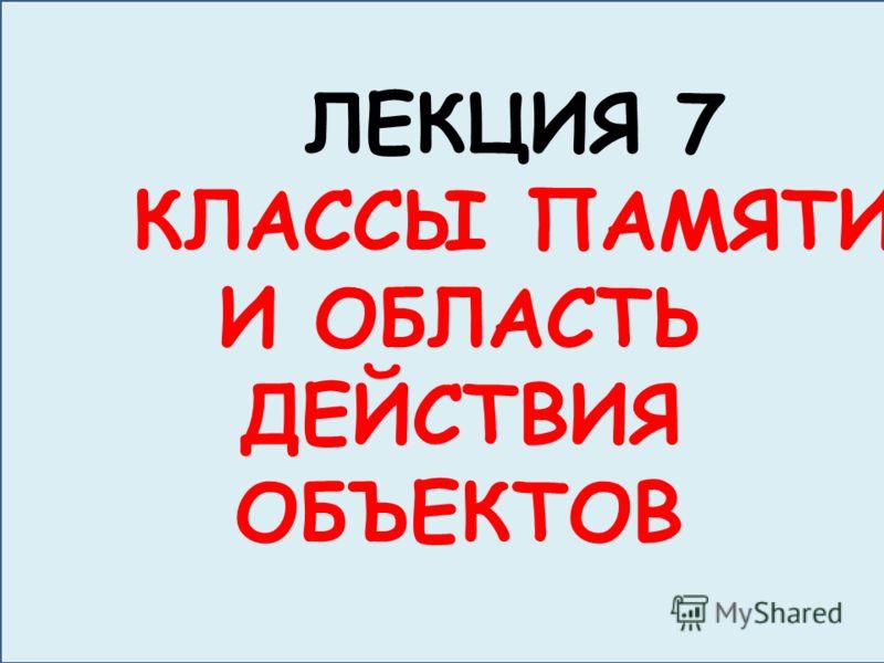 ЛЕКЦИЯ 7 КЛАССЫ ПАМЯТИ И ОБЛАСТЬ ДЕЙСТВИЯ ОБЪЕКТОВ