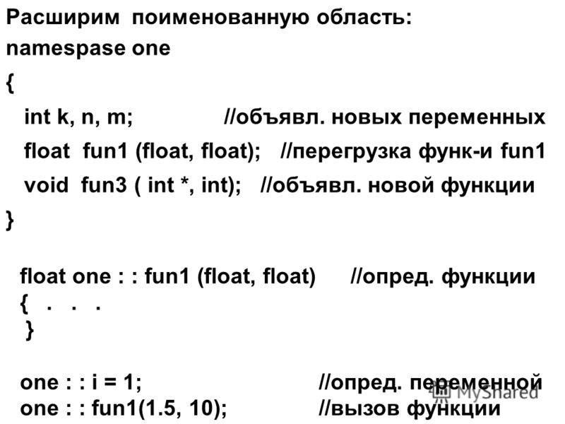 Расширим поименованную область: namespase one { int k, n, m; //объявл. новых переменных float fun1 (float, float); //перегрузка функ-и fun1 void fun3 ( int *, int); //объявл. новой функции } float one : : fun1 (float, float) //опред. функции {... } o