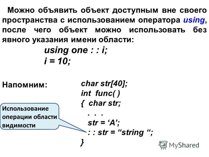 Можно объявить объект доступным вне своего пространства с использованием оператора using, после чего объект можно использовать без явного указания имени области: using one : : i; i = 10; Напомним: char str[40]; int func( ) { char str;... str = A; : :