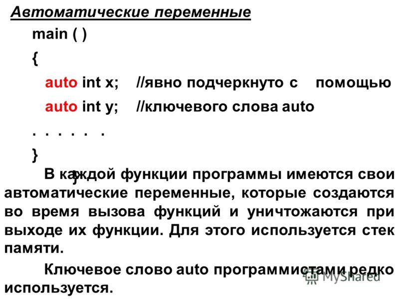 Автоматические переменные main ( ) { int x; //по умолчанию x,y int y; //являются автоматическими...... } main ( ) { auto int x; //явно подчеркнуто с помощью auto int y; //ключевого слова auto... } Ключевое слово auto программистами редко используется