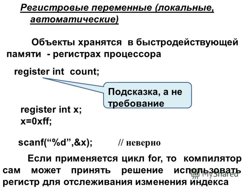 Регистровые переменные (локальные, автоматические) register int count; Объекты хранятся в быстродействующей памяти - регистрах процессора register int x; x=0xff; scanf(%d,&x); // неверно Подсказка, а не требование Если применяется цикл for, то компил