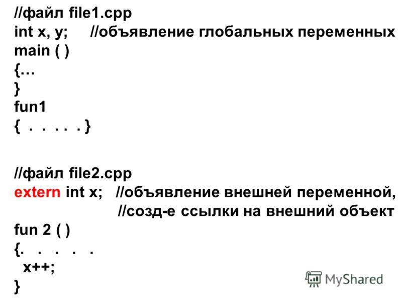 //файл file1.cpp int x, y; //объявление глобальных переменных main ( ) {… } fun1 {..... } //файл file2.cpp extern int x; //объявление внешней переменной, //созд-е ссылки на внешний объект fun 2 ( ) {..... x++; }