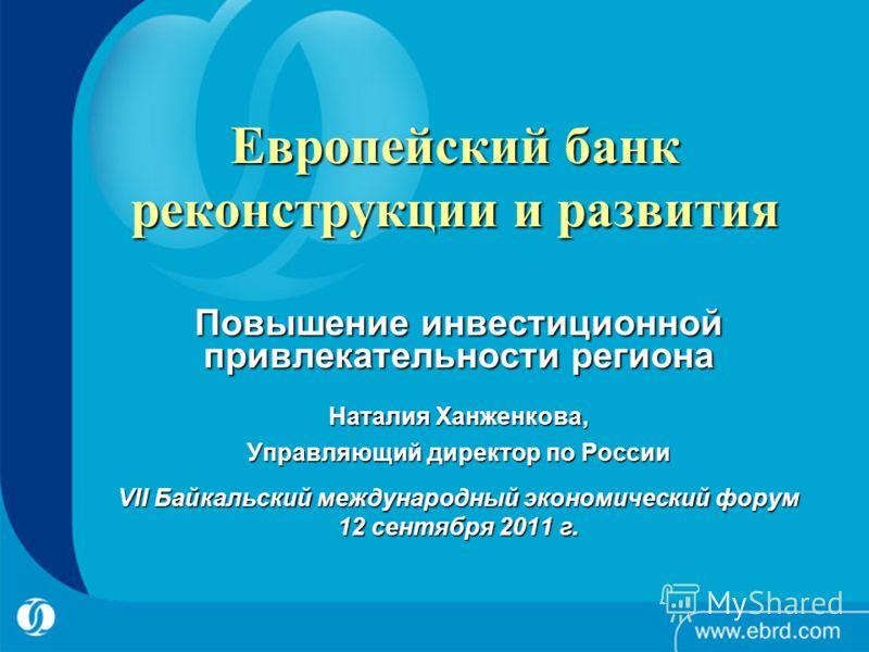 1 Европейский банк реконструкции и развития Повышение инвестиционной привлекательности региона Наталия Ханженкова, Управляющий директор по России VII Байкальский международный экономический форум 12 сентября 2011 г.