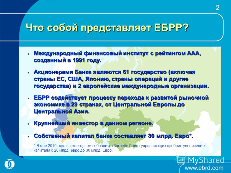2 Что собой представляет ЕБРР? Международный финансовый институт с рейтингом AAA, созданный в 1991 году. Международный финансовый институт с рейтингом AAA, созданный в 1991 году. Акционерами Банка являются 61 государство (включая страны ЕС, США, Япон