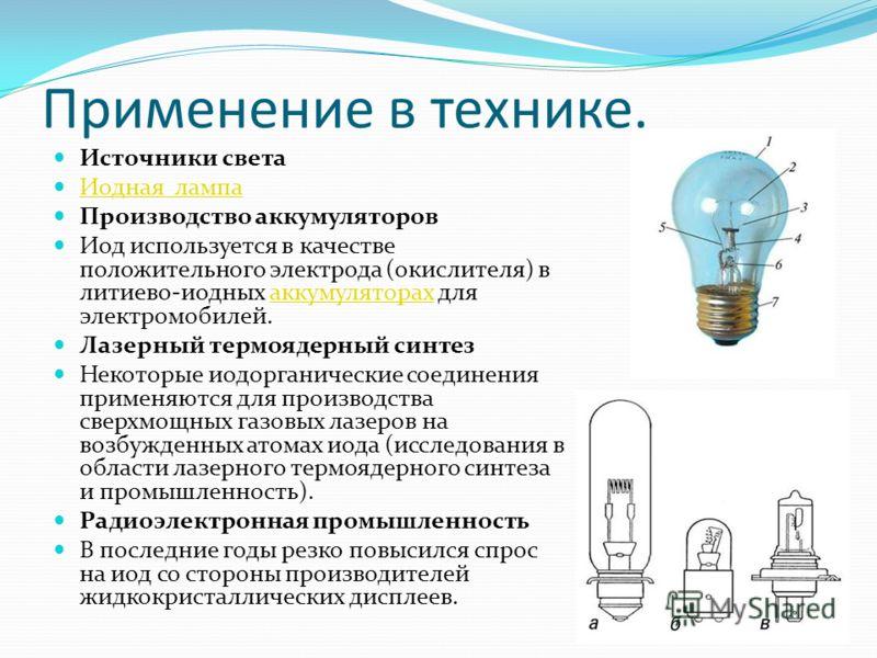 Применение в технике. Источники света Иодная лампа Производство аккумуляторов Иод используется в качестве положительного электрода (окислителя) в литиево-иодных аккумуляторах для электромобилей.аккумуляторах Лазерный термоядерный синтез Некоторые иод