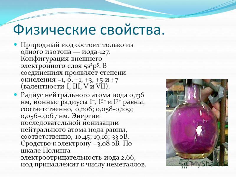 Физические свойства. Природный иод состоит только из одного изотопа иода-127. Конфигурация внешнего электронного слоя 5s 2 p 5. В соединениях проявляет степени окисления 1, 0, +1, +3, +5 и +7 (валентности I, III, V и VII). Радиус нейтрального атома и