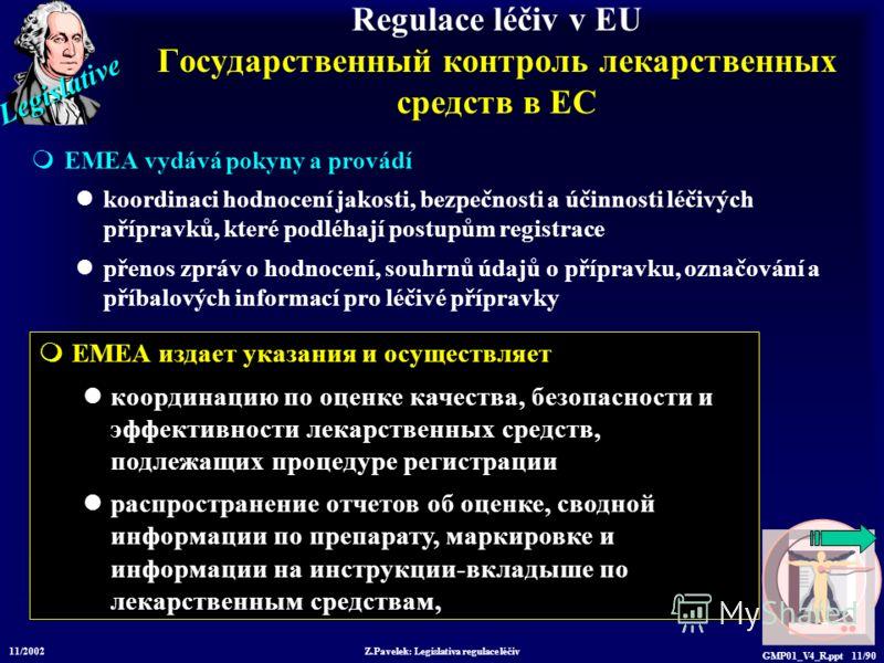 Legislative 11/2002 Z.Pavelek: Legislativa regulace léčiv GMP01_V4_R.ppt 11/90 Regulace léčiv v EU Государственный контроль лекарственных средств в ЕС EMEA vydává pokyny a provádí koordinaci hodnocení jakosti, bezpečnosti a účinnosti léčivých příprav