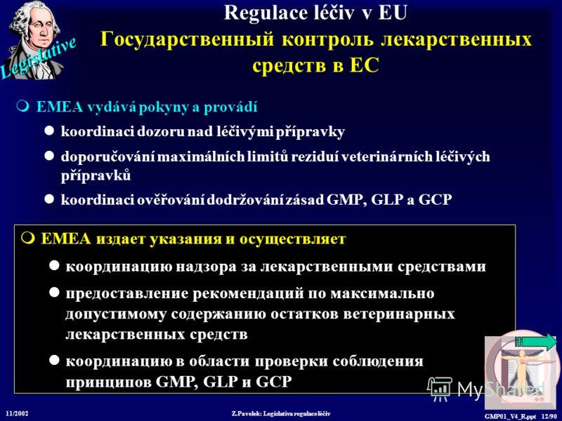 Legislative 11/2002 Z.Pavelek: Legislativa regulace léčiv GMP01_V4_R.ppt 12/90 EMEA издает указания и осуществляет координацию надзора за лекарственными средствами предоставление рекомендаций по максимально допустимому содержанию остатков ветеринарны