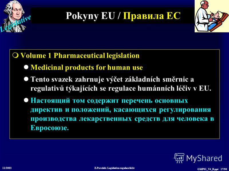 Legislative 11/2002 Z.Pavelek: Legislativa regulace léčiv GMP01_V4_R.ppt 17/90 Pokyny EU / Пр авила ЕС Volume 1 Pharmaceutical legislation Medicinal products for human use Tento svazek zahrnuje výčet základních směrnic a regulativů týkajících se regu
