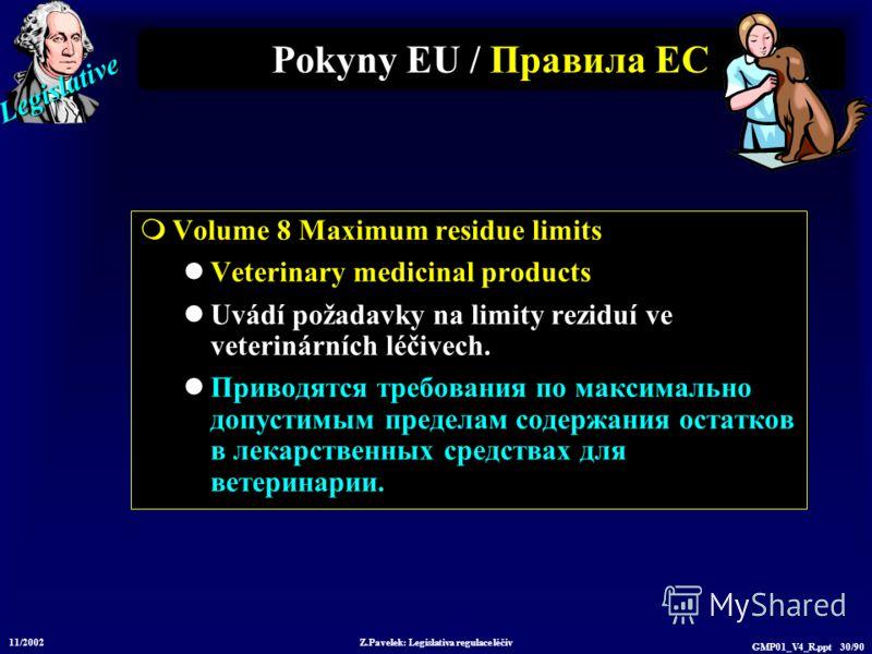 Legislative 11/2002 Z.Pavelek: Legislativa regulace léčiv GMP01_V4_R.ppt 30/90 Pokyny EU / Пр авила ЕС Volume 8 Maximum residue limits Veterinary medicinal products Uvádí požadavky na limity reziduí ve veterinárních léčivech. Приводятся требования по