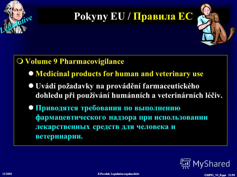 Legislative 11/2002 Z.Pavelek: Legislativa regulace léčiv GMP01_V4_R.ppt 31/90 Pokyny EU / Пр авила ЕС Volume 9 Pharmacovigilance Medicinal products for human and veterinary use Uvádí požadavky na provádění farmaceutického dohledu při používání humán
