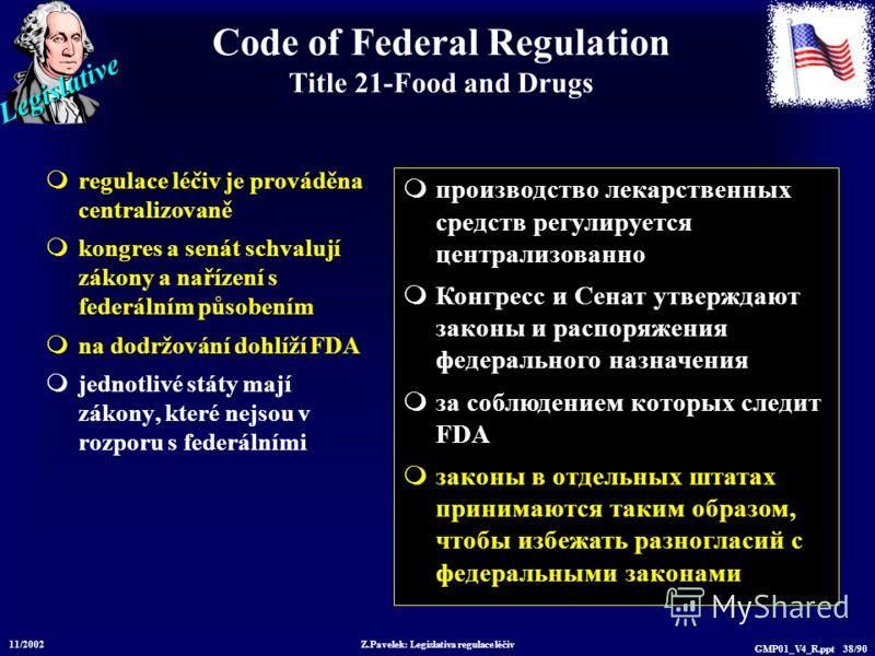 Legislative 11/2002 Z.Pavelek: Legislativa regulace léčiv GMP01_V4_R.ppt 38/90 Code of Federal Regulation Title 21-Food and Drugs regulace léčiv je prováděna centralizovaně kongres a senát schvalují zákony a nařízení s federálním působením na dodržov