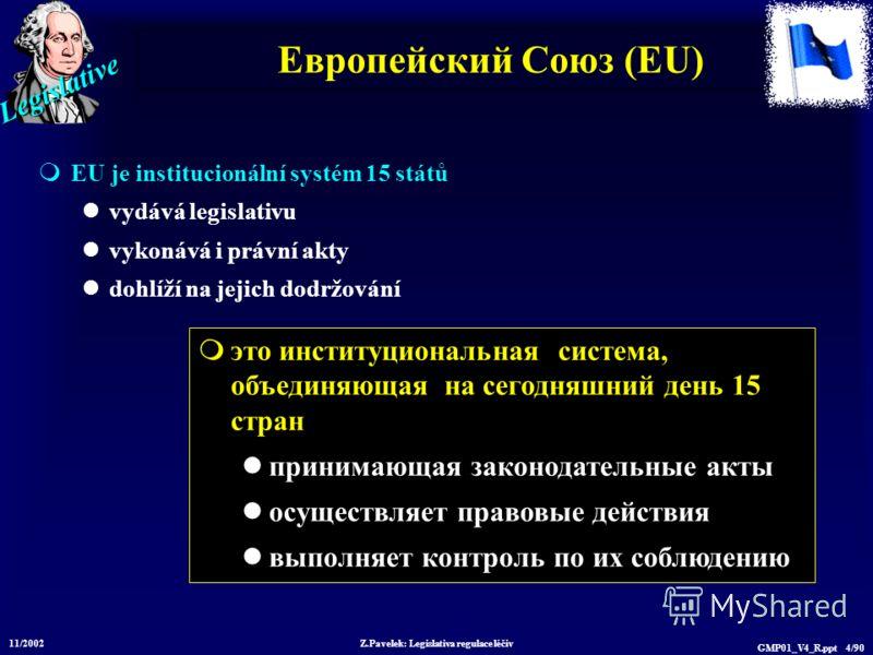 Legislative 11/2002 Z.Pavelek: Legislativa regulace léčiv GMP01_V4_R.ppt 4/90 Европейский Союз (EU) EU je institucionální systém 15 států vydává legislativu vykonává i právní akty dohlíží na jejich dodržování это институциональная система, объединяющ