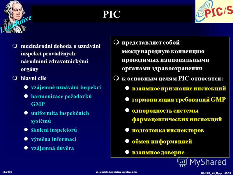 Legislative 11/2002 Z.Pavelek: Legislativa regulace léčiv GMP01_V4_R.ppt 46/90 PIC mezinárodní dohoda o uznávání inspekcí prováděných národními zdravotnickými orgány hlavní cíle vzájemné uznávání inspekcí vzájemné uznávání inspekcí harmonizace požada