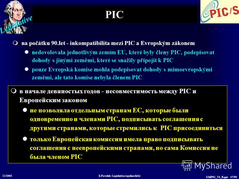 Legislative 11/2002 Z.Pavelek: Legislativa regulace léčiv GMP01_V4_R.ppt 47/90 PIC na počátku 90.let - inkompatibilita mezi PIC a Evropským zákonem nedovolovala jednotlivým zemím EU, které byly členy PIC, podepisovat dohody s jinými zeměmi, které se