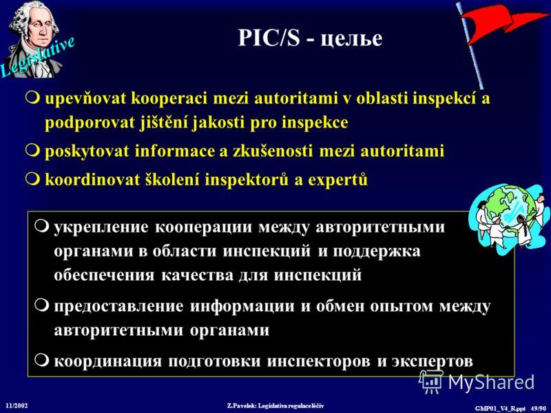 Legislative 11/2002 Z.Pavelek: Legislativa regulace léčiv GMP01_V4_R.ppt 49/90 укрепление кооперации между авторитетными органами в области инспекций и поддержка обеспечения качества для инспекций предоставление информации и обмен опытом между автори